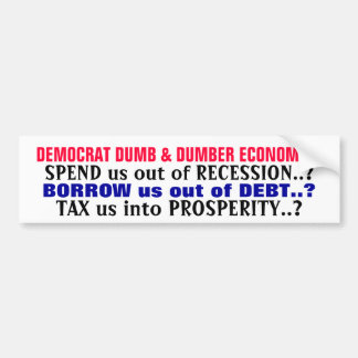 DEMOCRAT DUMB & DUMBER ECONOMICS, SPEND us out ... Bumper Sticker