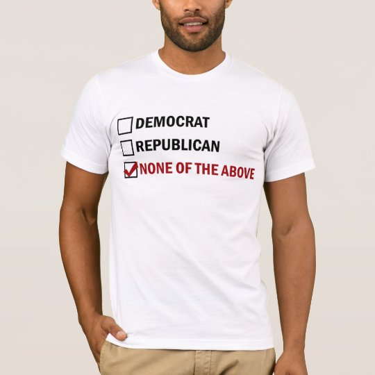 Democrat, Republican, None of The Above T-Shirt