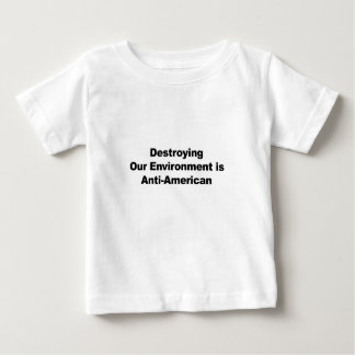 Destroying Our Environment is Anti-American Baby T-Shirt