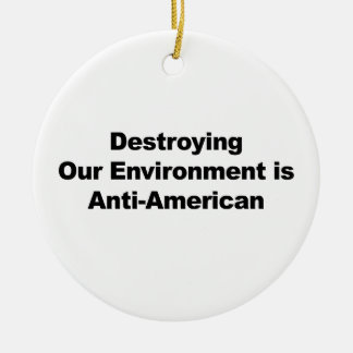 Destroying Our Environment is Anti-American Ceramic Ornament