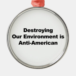 Destroying Our Environment is Anti-American Metal Ornament