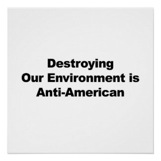 Destroying the Environment is Anti-American Poster