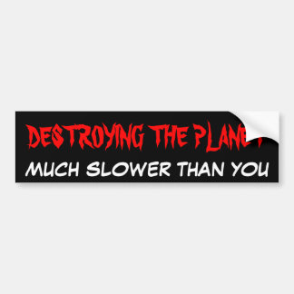 DESTROYING THE PLANET MUCH SLOWER THAN YOU BUMPER STICKER