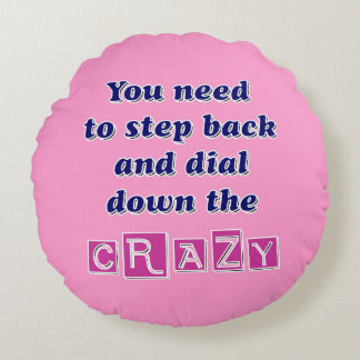 DIAL DOWN THE CRAZY ROUND PILLOW