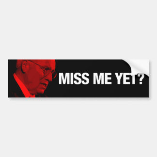 Dick Cheney Miss Me Yet? Bumper Sticker
