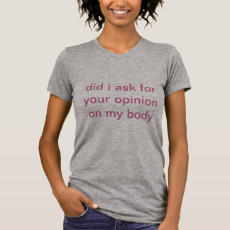 did i ask for your opinion on my body T-Shirt
