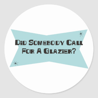 Did Somebody Call For A Glazier Classic Round Sticker