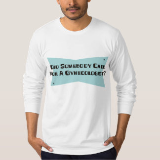 Did Somebody Call For A Gynecologist T-Shirt