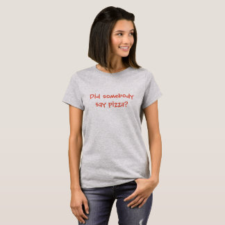 Did somebody say pizza? T-Shirt