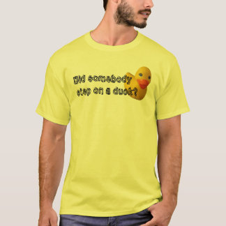 Did somebody step on a duck? T-Shirt
