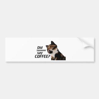 Did Someone say COFFEE? Bumper Sticker