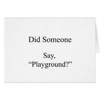 Did Someone Say , Playground Card
