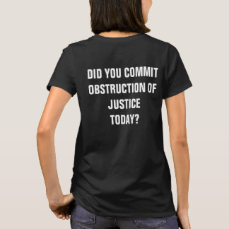Did You Commit Obstruction of Justice Today? T-Shirt