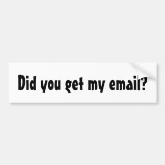 Did you get my email? bumper sticker