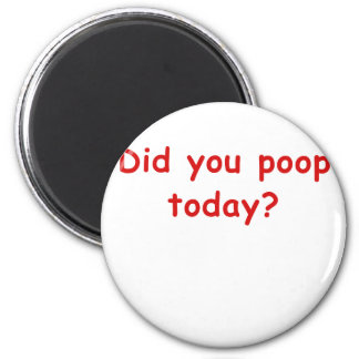Did You Poop Today Magnet