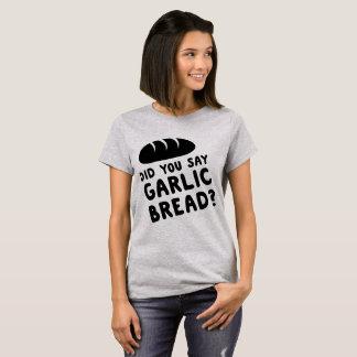 Did You Say Garlic Bread? T-Shirt