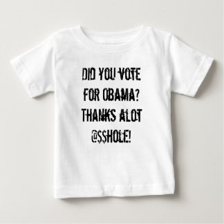 Did you vote for Obama? Thanks alot @$$hole! Baby T-Shirt