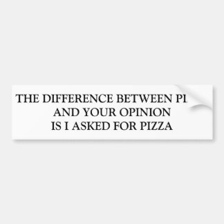 DIFFERENCE BETWEEN PIZZA AND YOUR OPINION BUMPER STICKER