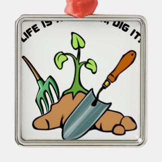 Dig it, life is a Garden Metal Ornament