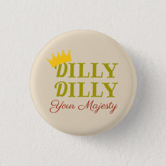 DILLY DILLY 1 INCH ROUND BUTTON
