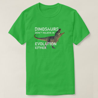 """Dinosaurs Didn't Believe in Evolution Either"" T-Shirt"