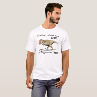 Dinosaurs Didn't Have Beer = Extinction! T-Shirt