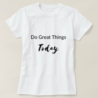 Do Great Things Today T-Shirt