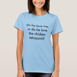 Do he love me, or do he love the chicken tetraz... T-Shirt
