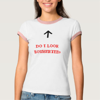 DO I LOOK BOTHERTED? T-Shirt