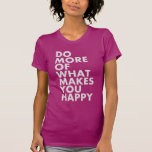 Do More Of What Makes You Happy. T-Shirt Shirt