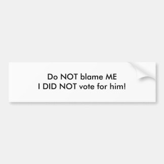 Do NOT blame MEI DID NOT vote for him! Bumper Sticker