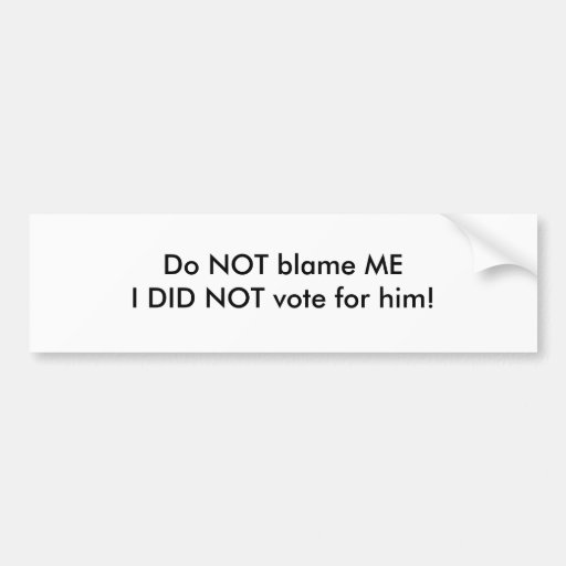 Do NOT blame MEI DID NOT vote for him! Bumper Stickers