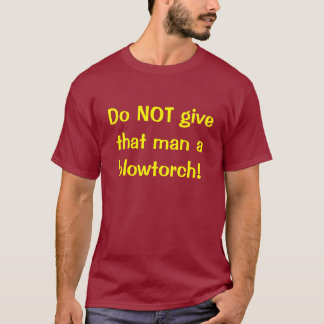 Do NOT give that man a blowtorch! T-Shirt