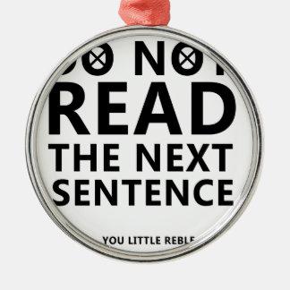 Do not Read The Next Sentence  You Little Reble Metal Ornament