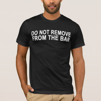 Do Not Remove From The Bar T-Shirt