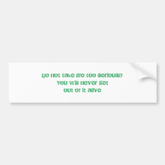 Do not take life too seriously You will never get Bumper Sticker