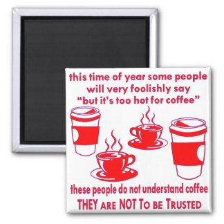 Do Not Trust Those Who Say It's Too Hot For Coffee Square Magnet