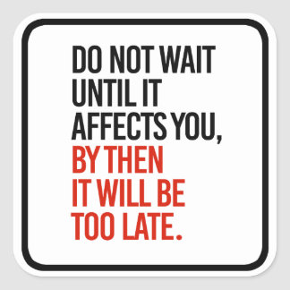 Do not wait until it affects you, it will be too l square sticker