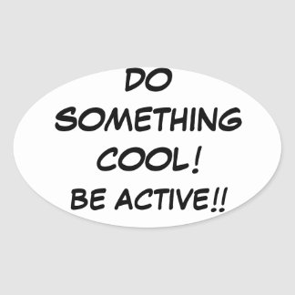 DO SOMETHING COOL-BE ACTIVE!!!!! OVAL STICKER