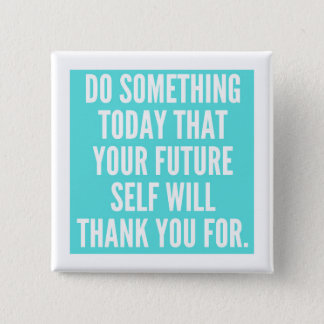 DO SOMETHING TODAY THAT YOUR FUTURE SELF WILL THAN 2 INCH SQUARE BUTTON