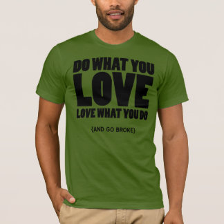 Do What You Love, Love What You Do, and Go Broke T-Shirt