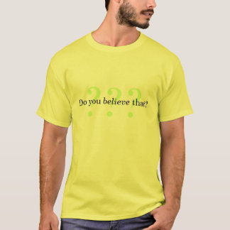 Do you believe that? T-Shirt
