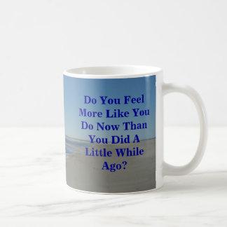 Do You Feel More Like You Do Now Than You Did A Li Coffee Mug