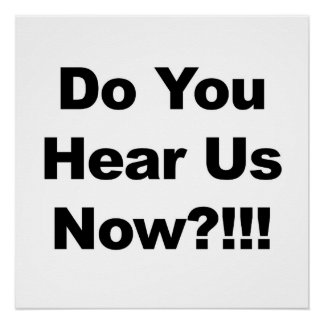 Do You Hear Us Now?!!! Protest Sign or Poster Perfect Poster
