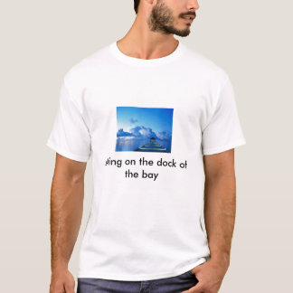 Dock, sitting on the dock of the bay T-Shirt