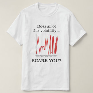 """Does all of this volatility ... SCARE YOU?"" T-Shirt"
