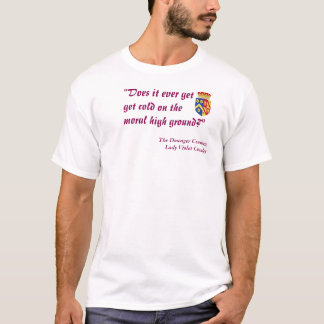 """Does it ever get cold on the moral high ground?"" T-Shirt"