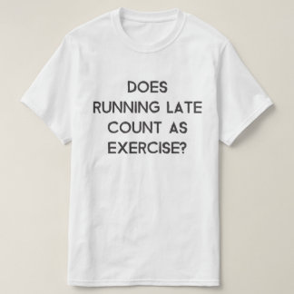 Does running late count as exercise T-Shirt