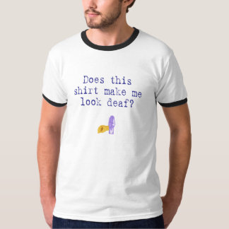 Does This Shirt Make me Look Deaf?