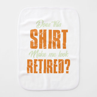 Does This Shirt Make Me Look Retired Funny Retire Burp Cloth
